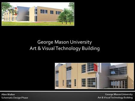 George Mason University Art & Visual Technology Building Allen Walker Schematic Design Phase George Mason University Art & Visual Technology Building.