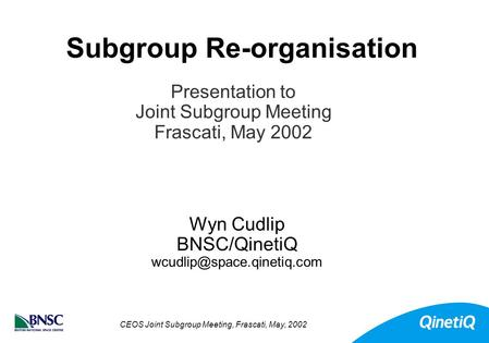CEOS Joint Subgroup Meeting, Frascati, May, 2002 Subgroup Re-organisation Wyn Cudlip BNSC/QinetiQ Presentation to Joint Subgroup.