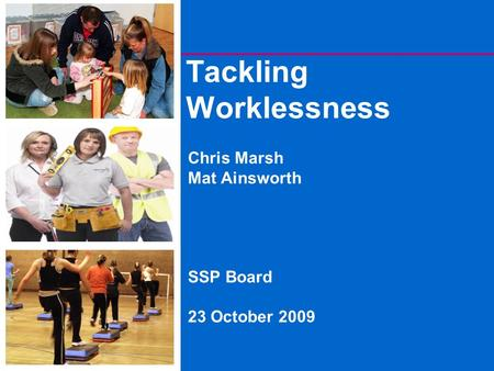 Tackling Worklessness Chris Marsh Mat Ainsworth SSP Board 23 October 2009.