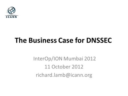 The Business Case for DNSSEC InterOp/ION Mumbai 2012 11 October 2012