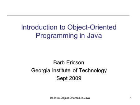 04-Intro-Object-Oriented-In-Java1 Barb Ericson Georgia Institute of Technology Sept 2009 Introduction to Object-Oriented Programming in Java.
