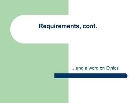 Requirements, cont. …and a word on Ethics. Project Part 1: Requirements Gather data using one or more techniques Learn about environment, users, tasks,