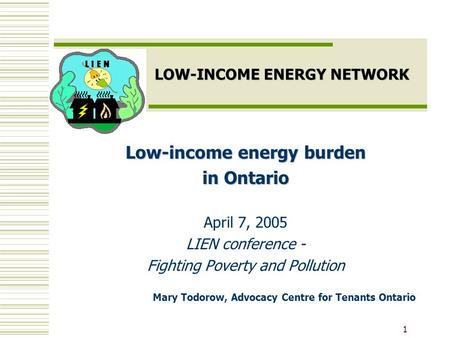 1 LOW-INCOME ENERGY NETWORK Low-income energy burden in Ontario April 7, 2005 LIEN conference - Fighting Poverty and Pollution Mary Todorow, Advocacy Centre.