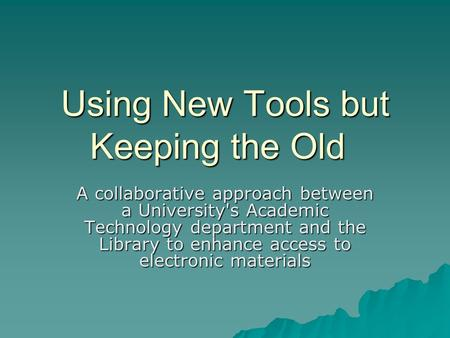 Using New Tools but Keeping the Old A collaborative approach between a University's Academic Technology department and the Library to enhance access to.
