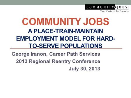 COMMUNITY JOBS A PLACE-TRAIN-MAINTAIN EMPLOYMENT MODEL FOR HARD- TO-SERVE POPULATIONS George Iranon, Career Path Services 2013 Regional Reentry Conference.
