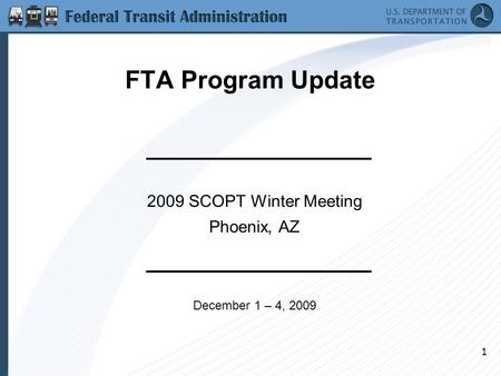 1 FTA Program Update 2009 SCOPT Winter Meeting Phoenix, AZ December 1 – 4, 2009.