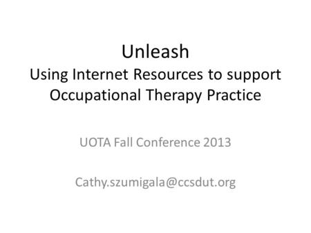 Unleash Using Internet Resources to support Occupational Therapy Practice UOTA Fall Conference 2013