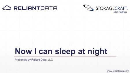 Now I can sleep at night Presented by Reliant Data, LLC www.reliantdata.com.