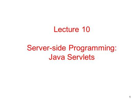 1 Lecture 10 Server-side Programming: Java Servlets.