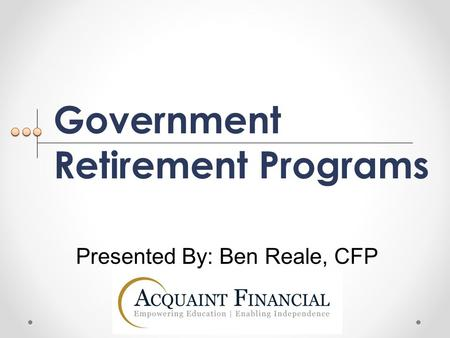 Government Retirement Programs Presented By: Ben Reale, CFP.