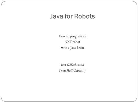 Java for Robots How to program an NXT robot with a Java Brain Bert G. Wachsmuth Seton Hall University.