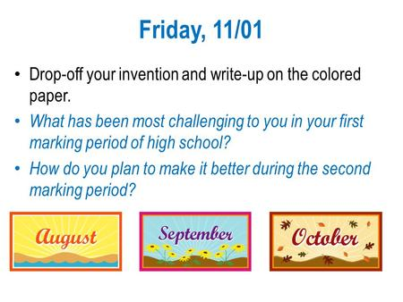 Friday, 11/01 Drop-off your invention and write-up on the colored paper. What has been most challenging to you in your first marking period of high school?