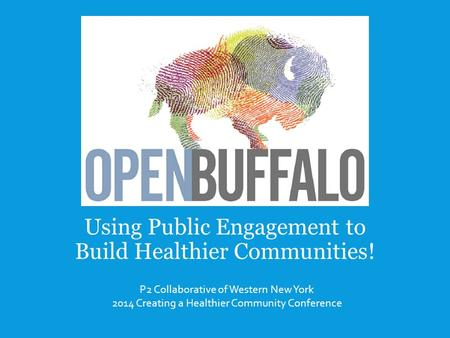 Using Public Engagement to Build Healthier Communities! P2 Collaborative of Western New York 2014 Creating a Healthier Community Conference.