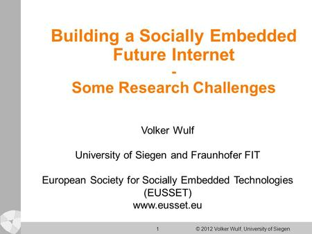 1 © 2012 Volker Wulf, University of Siegen Building a Socially Embedded Future Internet - Some Research Challenges Volker Wulf University of Siegen and.