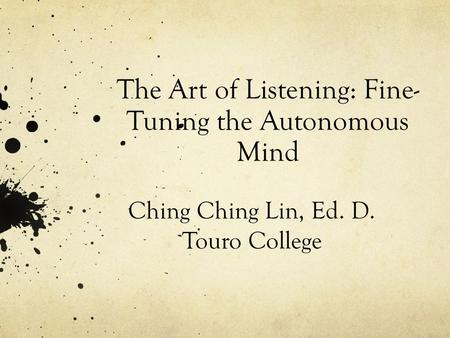 The Art of Listening: Fine- Tuning the Autonomous Mind Ching Ching Lin, Ed. D. Touro College.