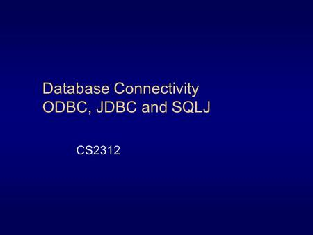Database Connectivity ODBC, JDBC and SQLJ CS2312.