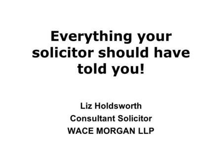 Everything your solicitor should have told you! Liz Holdsworth Consultant Solicitor WACE MORGAN LLP.