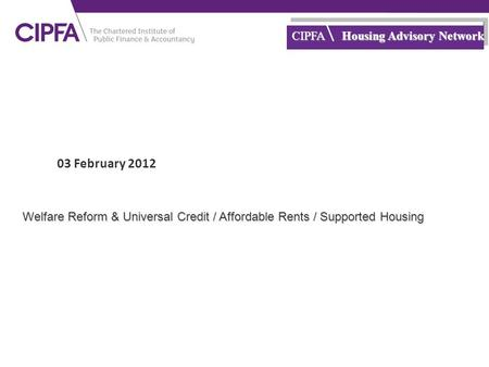 Cipfa.org.uk CIPFA Housing Advisory Network 03 February 2012 Welfare Reform & Universal Credit / Affordable Rents / Supported Housing.