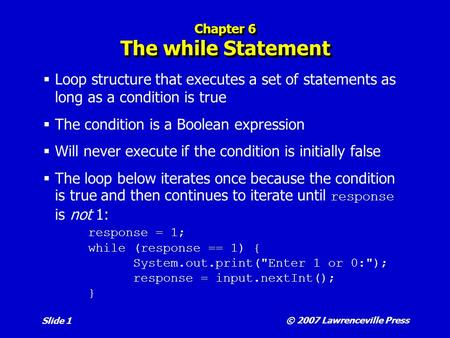 © 2007 Lawrenceville Press Slide 1 Chapter 6 The while Statement  Loop structure that executes a set of statements as long as a condition is true  The.