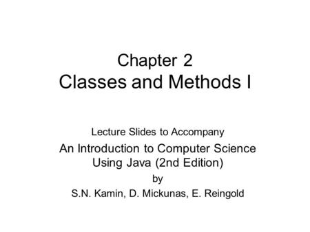 Chapter 2 Classes and Methods I Lecture Slides to Accompany An Introduction to Computer Science Using Java (2nd Edition) by S.N. Kamin, D. Mickunas, E.