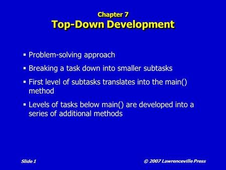 © 2007 Lawrenceville Press Slide 1 Chapter 7 Top-Down Development  Problem-solving approach  Breaking a task down into smaller subtasks  First level.