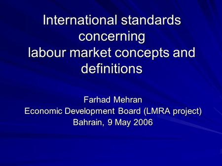 International standards concerning labour market concepts and <strong>definitions</strong> Farhad Mehran <strong>Economic</strong> Development Board (LMRA project) Bahrain, 9 May 2006.