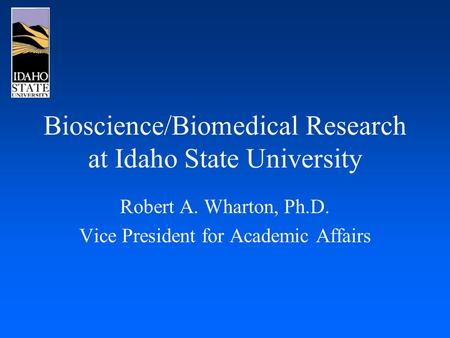 Bioscience/Biomedical Research at Idaho State University Robert A. Wharton, Ph.D. Vice President for Academic Affairs.