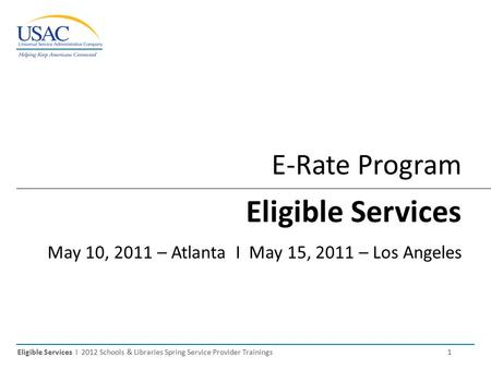 Eligible Services I 2012 Schools & Libraries Spring Service Provider Trainings 1 E-Rate Program Eligible Services May 10, 2011 – Atlanta I May 15, 2011.