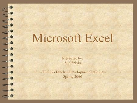 Microsoft Excel Presented by: Sue Priolo ~TE 882 -Teacher Development Training~ Spring 2006.