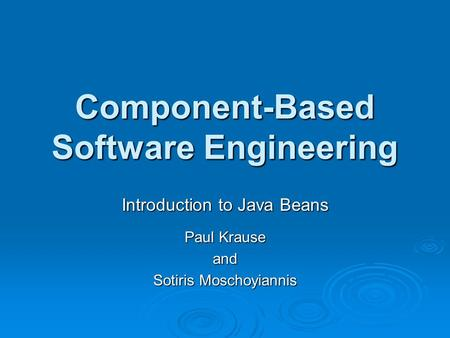 Component-Based Software Engineering Introduction to Java Beans Paul Krause and Sotiris Moschoyiannis.