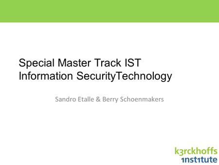 Special Master Track IST Information SecurityTechnology Sandro Etalle & Berry Schoenmakers.