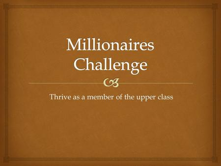 Thrive as a member of the upper class.  Basic Information.