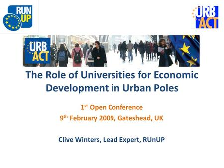 The Role of Universities for Economic Development in Urban Poles 1 st Open Conference 9 th February 2009, Gateshead, UK Clive Winters, Lead Expert, RUnUP.