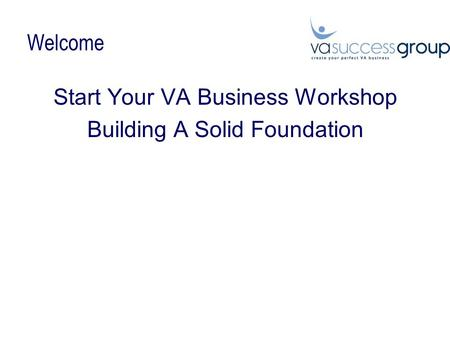 Welcome Start Your VA Business Workshop Building A Solid Foundation.