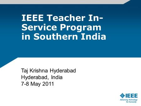 IEEE Teacher In- Service Program in Southern India Taj Krishna Hyderabad Hyderabad, India 7-8 May 2011.