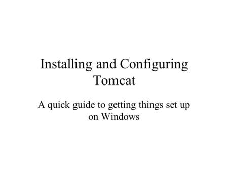 Installing and Configuring Tomcat A quick guide to getting things set up on Windows.