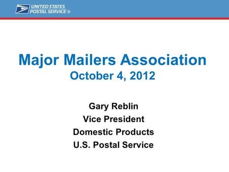 Major Mailers Association October 4, 2012 Gary Reblin Vice President Domestic Products U.S. Postal Service.