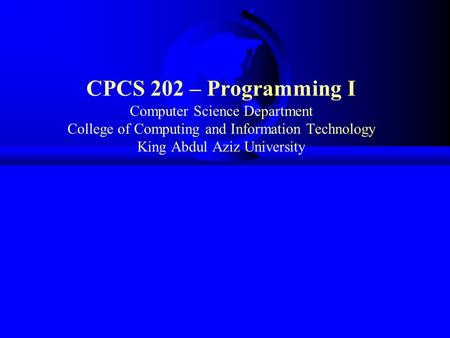 CPCS 202 – Programming I Computer Science Department College of Computing and Information Technology King Abdul Aziz University.
