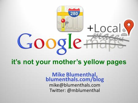 It's not your mother's yellow pages Mike Blumenthal, blumenthals.com/blog places.
