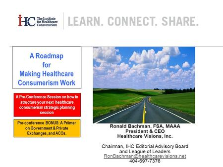 Ronald Bachman, FSA, MAAA President & CEO Healthcare Visions, Inc. Chairman, IHC Editorial Advisory Board and League of Leaders