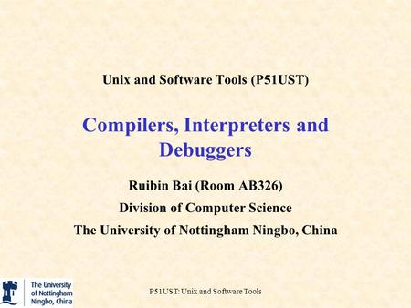 P51UST: Unix and Software Tools Unix and Software Tools (P51UST) Compilers, Interpreters and Debuggers Ruibin Bai (Room AB326) Division of Computer Science.