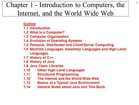 1 Chapter 1 - Introduction to Computers, the Internet, and the World Wide Web Outline 1.1Introduction 1.2What Is a Computer? 1.3Computer Organization 1.4Evolution.