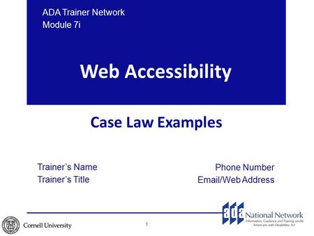 Web Accessibility Case Law Examples Trainer's Name Trainer's Title Phone Number Email/Web Address ADA Trainer Network Module 7i 1.