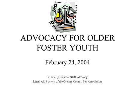 ADVOCACY FOR OLDER FOSTER YOUTH February 24, 2004 Kimberly Preston, Staff Attorney Legal Aid Society of the Orange County Bar Association.