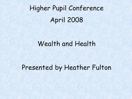 Higher Pupil Conference April 2008 Wealth and Health Presented by Heather Fulton.