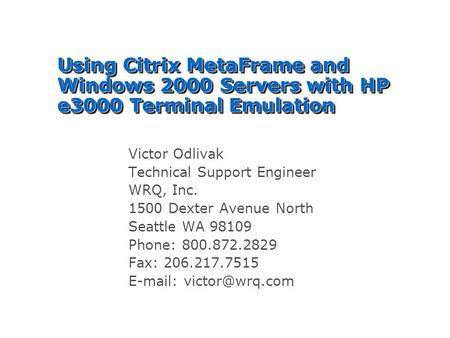 Using Citrix MetaFrame and Windows 2000 Servers with HP e3000 Terminal Emulation Victor Odlivak Technical Support Engineer WRQ, Inc. 1500 Dexter Avenue.