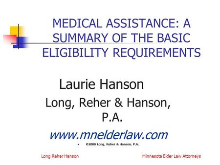 Long Reher Hanson Minnesota Elder Law Attorneys MEDICAL ASSISTANCE: A SUMMARY OF THE BASIC ELIGIBILITY REQUIREMENTS Laurie Hanson Long, Reher & Hanson,