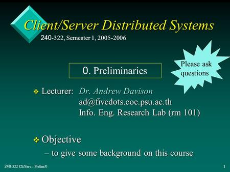 240-322 Cli/Serv.: Prelim/01 Client/Server Distributed Systems v Lecturer:Dr. Andrew Davison Info. Eng. Research Lab (rm 101)