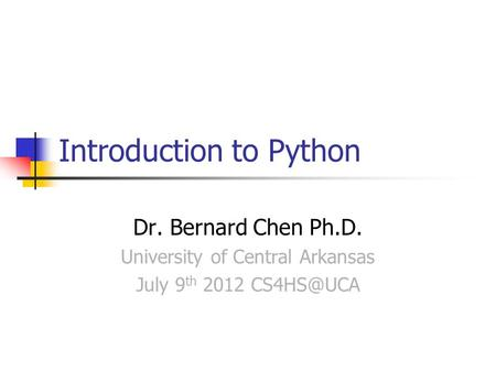 Introduction to Python Dr. Bernard Chen Ph.D. University of Central Arkansas July 9 th 2012