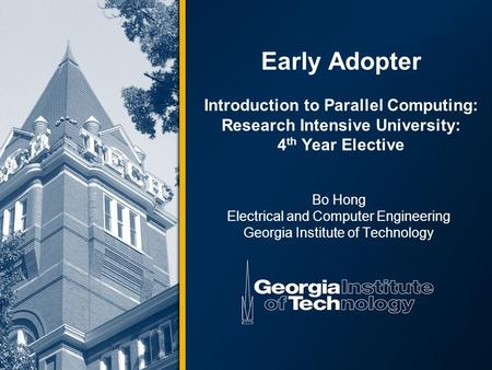 Early Adopter Introduction to Parallel Computing: Research Intensive University: 4 th Year Elective Bo Hong Electrical and Computer Engineering Georgia.